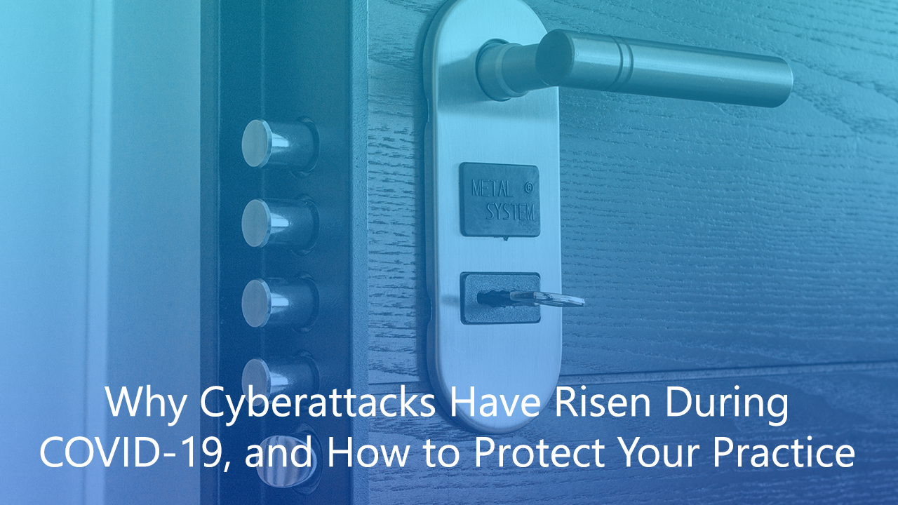 Why Cyberattacks Have Risen During COVID-19, and How to Protect Your Practice